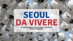 Le Top 10 nella capitale sudcoreana: cosa fare a Seoul (e cosa vedere)!