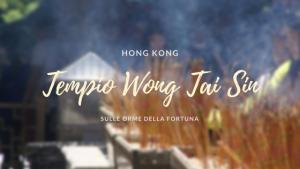Il tempio di Wong Tai Sin ad Hong Kong: sulle tracce della fortuna