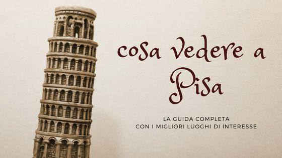 Cosa vedere a Pisa: tutti i posti da visitare in città