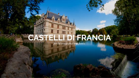 La nostra guida ai Castelli di Francia, fra i più belli al mondo